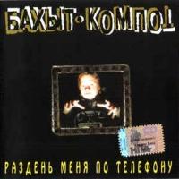 Бахыт-Компот - Раздень Меня По Телефону (Album)