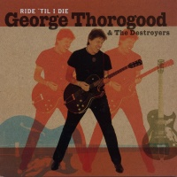 George Thorogood And The Destroyers - Ride 'Til I Die (Album)