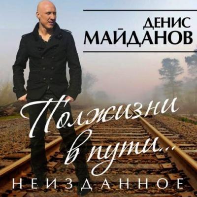 Денис Майданов - Полжизни в пути. Неизданное