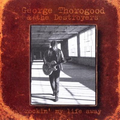 George Thorogood & The Destroyers - Rockin' My Life Away (Album)