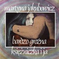Martyna Jakubowicz - Bardzo Grozna Ksiezniczka I Ja