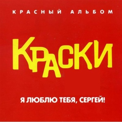 Краски - Я Люблю Тебя, Сергей! (Красный Альбом) (Album)