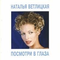Наталья Ветлицкая - Посмотри В Глаза