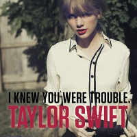 Taylor Swift - I Knew You Were Trouble.